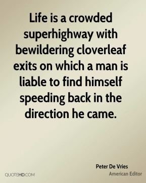 Life is a crowded superhighway with bewildering cloverleaf exits on which a man is liable to find himself speeding back in the direction he came.