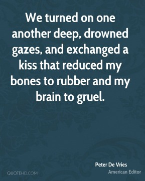 Peter De Vries  - We turned on one another deep, drowned gazes, and exchanged a kiss that reduced my bones to rubber and my brain to gruel.
