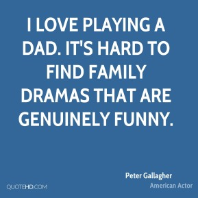 Peter Gallagher - I love playing a dad. It's hard to find family dramas that are genuinely funny.