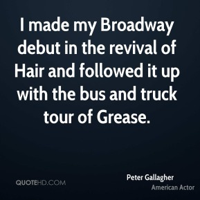 Peter Gallagher - I made my Broadway debut in the revival of Hair and followed it up with the bus and truck tour of Grease.