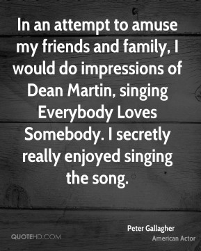 Peter Gallagher - In an attempt to amuse my friends and family, I would do impressions of Dean Martin, singing Everybody Loves Somebody. I secretly really enjoyed singing the song.