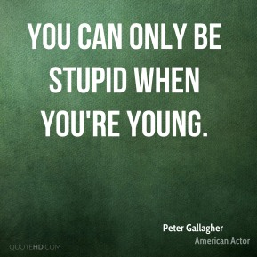 Peter Gallagher - You can only be stupid when you're young.