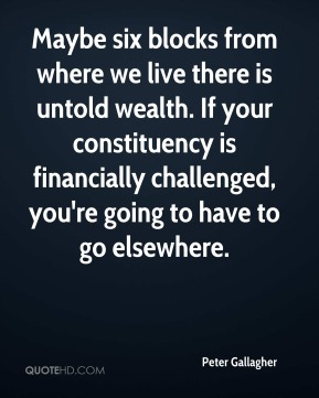 Maybe six blocks from where we live there is untold wealth. If your constituency is financially challenged, you're going to have to go elsewhere.