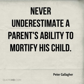 Never underestimate a parent's ability to mortify his child.