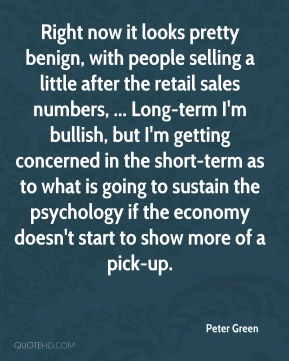 Peter Green  - Right now it looks pretty benign, with people selling a little after the retail sales numbers, ... Long-term I'm bullish, but I'm getting concerned in the short-term as to what is going to sustain the psychology if the economy doesn't start to show more of a pick-up.