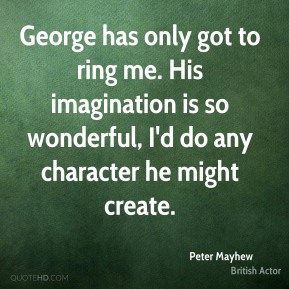 George has only got to ring me. His imagination is so wonderful, I'd do any character he might create.