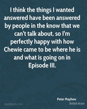 I think the things I wanted answered have been answered by people in the know that we can't talk about, so I'm perfectly happy with how Chewie came to be where he is and what is going on in Episode III.