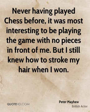 Peter Mayhew - Never having played Chess before, it was most interesting to be playing the game with no pieces in front of me. But I still knew how to stroke my hair when I won.