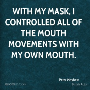 Peter Mayhew - With my mask, I controlled all of the mouth movements with my own mouth.