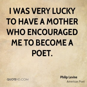 I was very lucky to have a mother who encouraged me to become a poet.