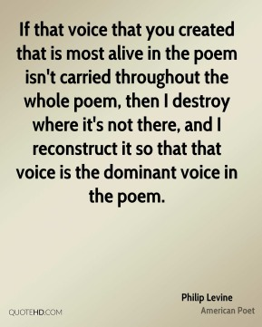 Philip Levine - If that voice that you created that is most alive in the poem isn't carried throughout the whole poem, then I destroy where it's not there, and I reconstruct it so that that voice is the dominant voice in the poem.
