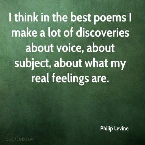 I think in the best poems I make a lot of discoveries about voice, about subject, about what my real feelings are.