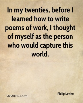In my twenties, before I learned how to write poems of work, I thought of myself as the person who would capture this world.