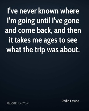 I've never known where I'm going until I've gone and come back, and then it takes me ages to see what the trip was about.