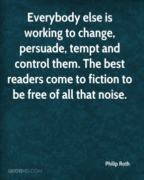 Philip Roth  - Everybody else is working to change, persuade, tempt and control them. The best readers come to fiction to be free of all that noise.