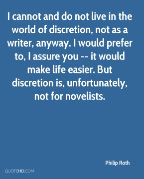Philip Roth  - I cannot and do not live in the world of discretion, not as a writer, anyway. I would prefer to, I assure you -- it would make life easier. But discretion is, unfortunately, not for novelists.