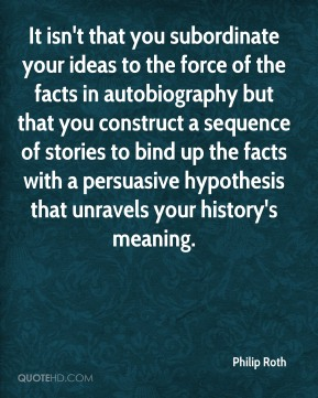 Philip Roth  - It isn't that you subordinate your ideas to the force of the facts in autobiography but that you construct a sequence of stories to bind up the facts with a persuasive hypothesis that unravels your history's meaning.