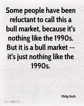 Philip Roth  - Some people have been reluctant to call this a bull market, because it's nothing like the 1990s. But it is a bull market -- it's just nothing like the 1990s.