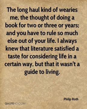 Philip Roth  - The long haul kind of wearies me, the thought of doing a book for two or three or years; and you have to rule so much else out of your life. I always knew that literature satisfied a taste for considering life in a certain way, but that it wasn't a guide to living.