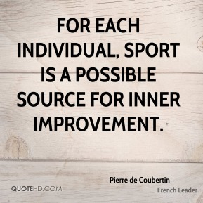 Pierre de Coubertin - For each individual, sport is a possible source for inner improvement.