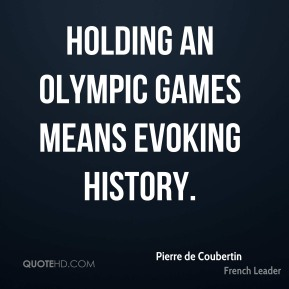 Pierre de Coubertin - Holding an Olympic Games means evoking history.