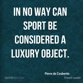 Pierre de Coubertin - In no way can sport be considered a luxury object.