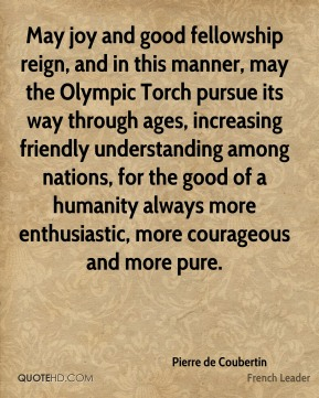Pierre de Coubertin - May joy and good fellowship reign, and in this manner, may the Olympic Torch pursue its way through ages, increasing friendly understanding among nations, for the good of a humanity always more enthusiastic, more courageous and more pure.