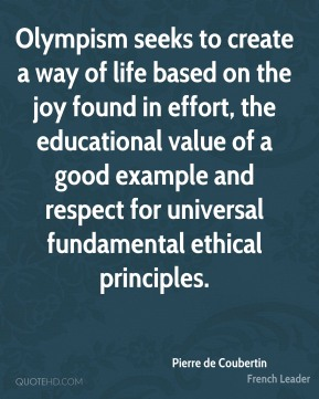 Pierre de Coubertin - Olympism seeks to create a way of life based on the joy found in effort, the educational value of a good example and respect for universal fundamental ethical principles.
