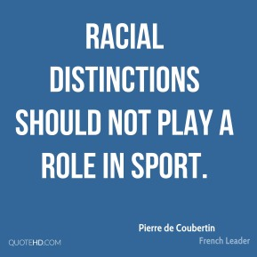 Pierre de Coubertin - Racial distinctions should not play a role in sport.