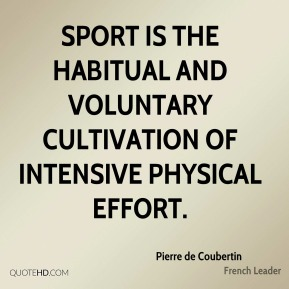 Pierre de Coubertin - Sport is the habitual and voluntary cultivation of intensive physical effort.
