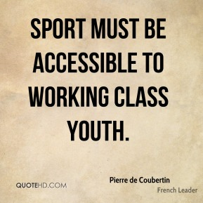 Pierre de Coubertin - Sport must be accessible to working class youth.
