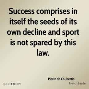 Pierre de Coubertin - Success comprises in itself the seeds of its own decline and sport is not spared by this law.