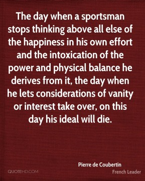 Pierre de Coubertin - The day when a sportsman stops thinking above all else of the happiness in his own effort and the intoxication of the power and physical balance he derives from it, the day when he lets considerations of vanity or interest take over, on this day his ideal will die.