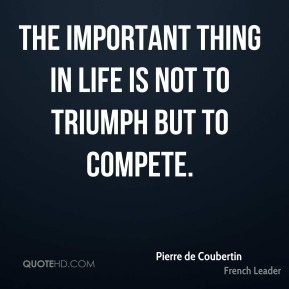 Pierre de Coubertin - The important thing in life is not to triumph but to compete.
