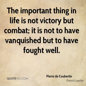 Pierre de Coubertin - The important thing in life is not victory but combat; it is not to have vanquished but to have fought well.