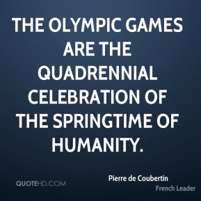 Pierre de Coubertin - The Olympic Games are the quadrennial celebration of the springtime of humanity.