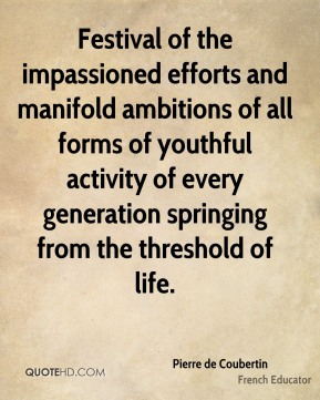 Pierre de Coubertin  - Festival of the impassioned efforts and manifold ambitions of all forms of youthful activity of every generation springing from the threshold of life.