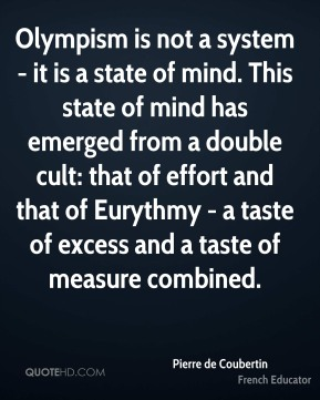Olympism is not a system - it is a state of mind. This state of mind has emerged from a double cult: that of effort and that of Eurythmy - a taste of excess and a taste of measure combined.