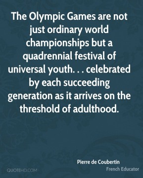 Pierre de Coubertin  - The Olympic Games are not just ordinary world championships but a quadrennial festival of universal youth. . . celebrated by each succeeding generation as it arrives on the threshold of adulthood.
