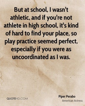 Piper Perabo - But at school, I wasn't athletic, and if you're not athlete in high school, it's kind of hard to find your place, so play practice seemed perfect, especially if you were as uncoordinated as I was.