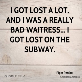 I got lost a lot, and I was a really bad waitress... I got lost on the subway.