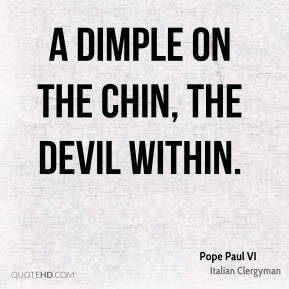 A dimple on the chin, the devil within.