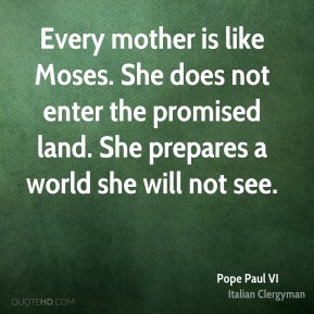 Every mother is like Moses. She does not enter the promised land. She prepares a world she will not see.