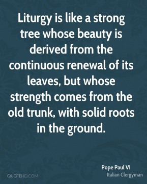 Pope Paul VI - Liturgy is like a strong tree whose beauty is derived from the continuous renewal of its leaves, but whose strength comes from the old trunk, with solid roots in the ground.
