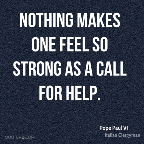 Pope Paul VI - Nothing makes one feel so strong as a call for help.