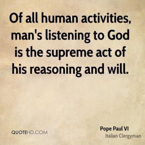 Of all human activities, man's listening to God is the supreme act of his reasoning and will.