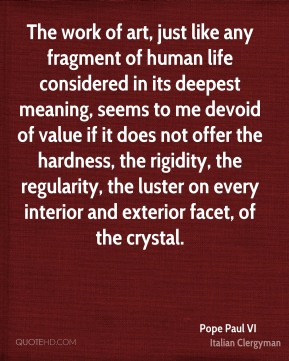 Pope Paul VI - The work of art, just like any fragment of human life considered in its deepest meaning, seems to me devoid of value if it does not offer the hardness, the rigidity, the regularity, the luster on every interior and exterior facet, of the crystal.