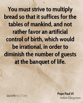 You must strive to multiply bread so that it suffices for the tables of mankind, and not rather favor an artificial control of birth, which would be irrational, in order to diminish the number of guests at the banquet of life.