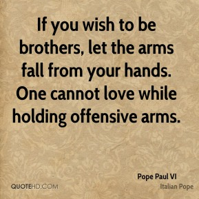 Pope Paul VI  - If you wish to be brothers, let the arms fall from your hands. One cannot love while holding offensive arms.