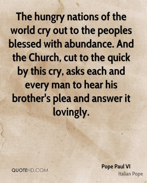 Pope Paul VI  - The hungry nations of the world cry out to the peoples blessed with abundance. And the Church, cut to the quick by this cry, asks each and every man to hear his brother's plea and answer it lovingly.